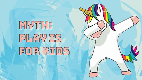 Myth: play is for kids.